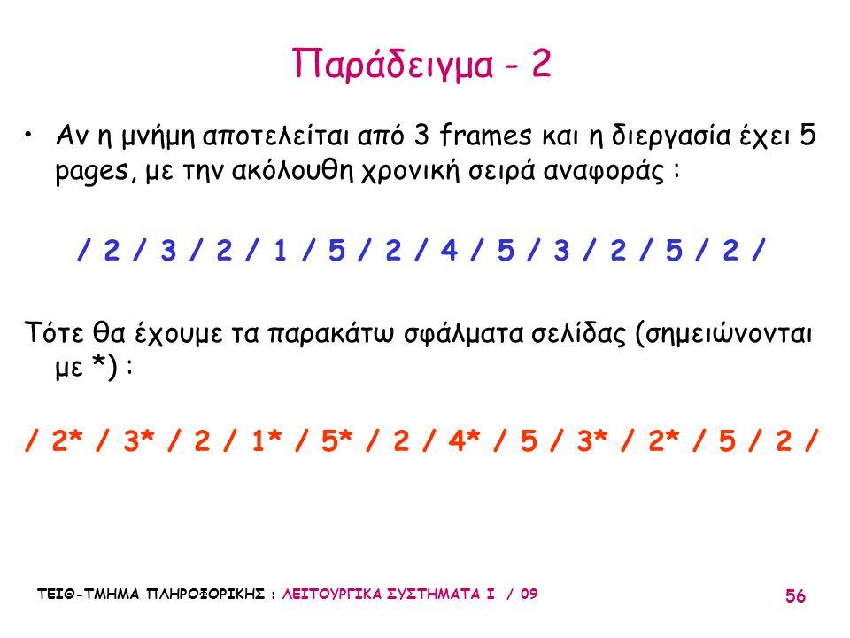 ΤΕΙΘ-ΤΜΗΜΑ ΠΛΗΡΟΦΟΡΙΚΗΣ : ΛΕΙΤΟΥΡΓΙΚΑ ΣΥΣΤΗΜΑΤΑ Ι / 09 56 Παράδειγμα - 2 •Αν η μνήμη αποτελείται από 3 frames και η διεργασία έχει 5 pages, με την ακόλουθη χρονική σειρά αναφοράς : / 2 / 3 / 2 / 1 / 5 / 2 / 4 / 5 / 3 / 2 / 5 / 2 / Τότε θα έχουμε τα παρακάτω σφάλματα σελίδας (σημειώνονται με *) : / 2* / 3* / 2 / 1* / 5* / 2 / 4* / 5 / 3* / 2* / 5 / 2 /