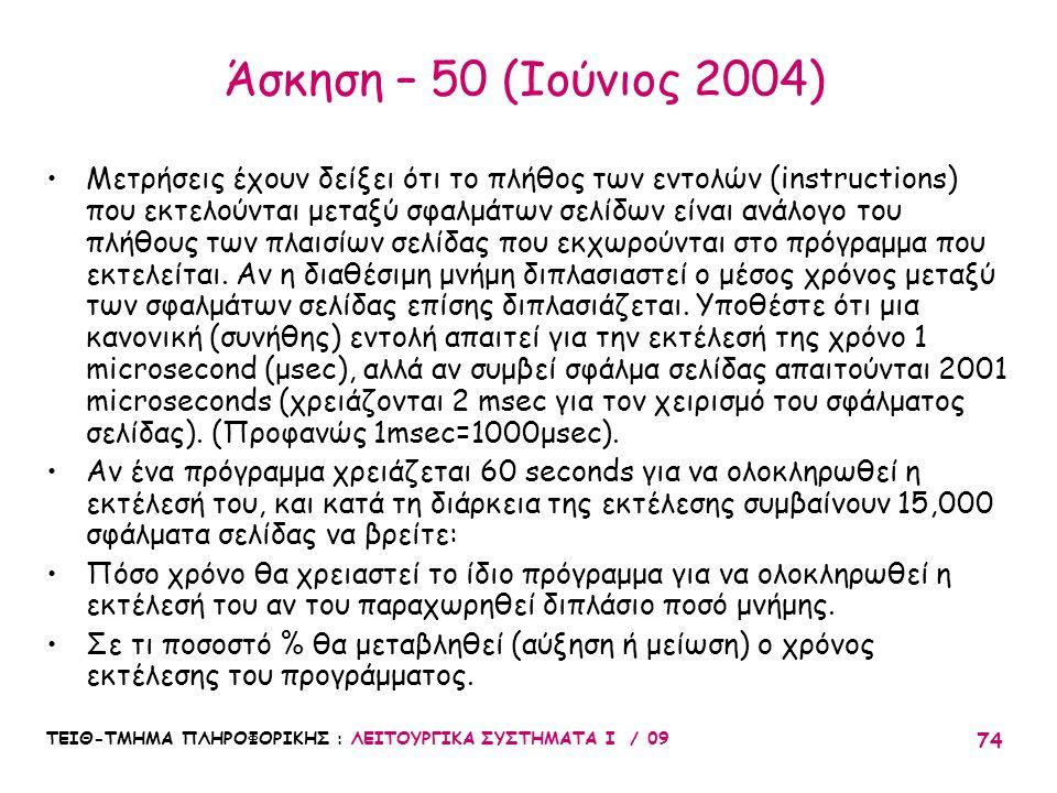 ΤΕΙΘ-ΤΜΗΜΑ ΠΛΗΡΟΦΟΡΙΚΗΣ : ΛΕΙΤΟΥΡΓΙΚΑ ΣΥΣΤΗΜΑΤΑ Ι / 09 74 Άσκηση – 50 (Ιούνιος 2004) •Μετρήσεις έχουν δείξει ότι το πλήθος των εντολών (instructions) που εκτελούνται μεταξύ σφαλμάτων σελίδων είναι ανάλογο του πλήθους των πλαισίων σελίδας που εκχωρούνται στο πρόγραμμα που εκτελείται.