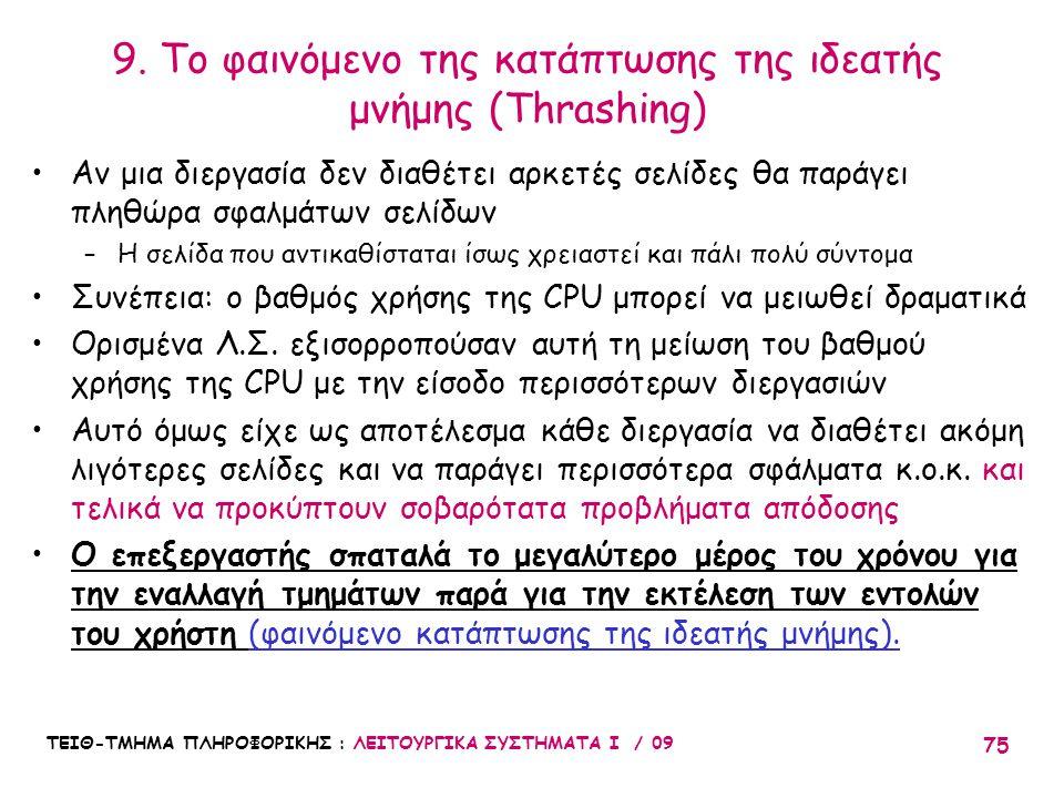 ΤΕΙΘ-ΤΜΗΜΑ ΠΛΗΡΟΦΟΡΙΚΗΣ : ΛΕΙΤΟΥΡΓΙΚΑ ΣΥΣΤΗΜΑΤΑ Ι / 09 75 •Αν μια διεργασία δεν διαθέτει αρκετές σελίδες θα παράγει πληθώρα σφαλμάτων σελίδων –Η σελίδα που αντικαθίσταται ίσως χρειαστεί και πάλι πολύ σύντομα •Συνέπεια: ο βαθμός χρήσης της CPU μπορεί να μειωθεί δραματικά •Ορισμένα Λ.Σ.