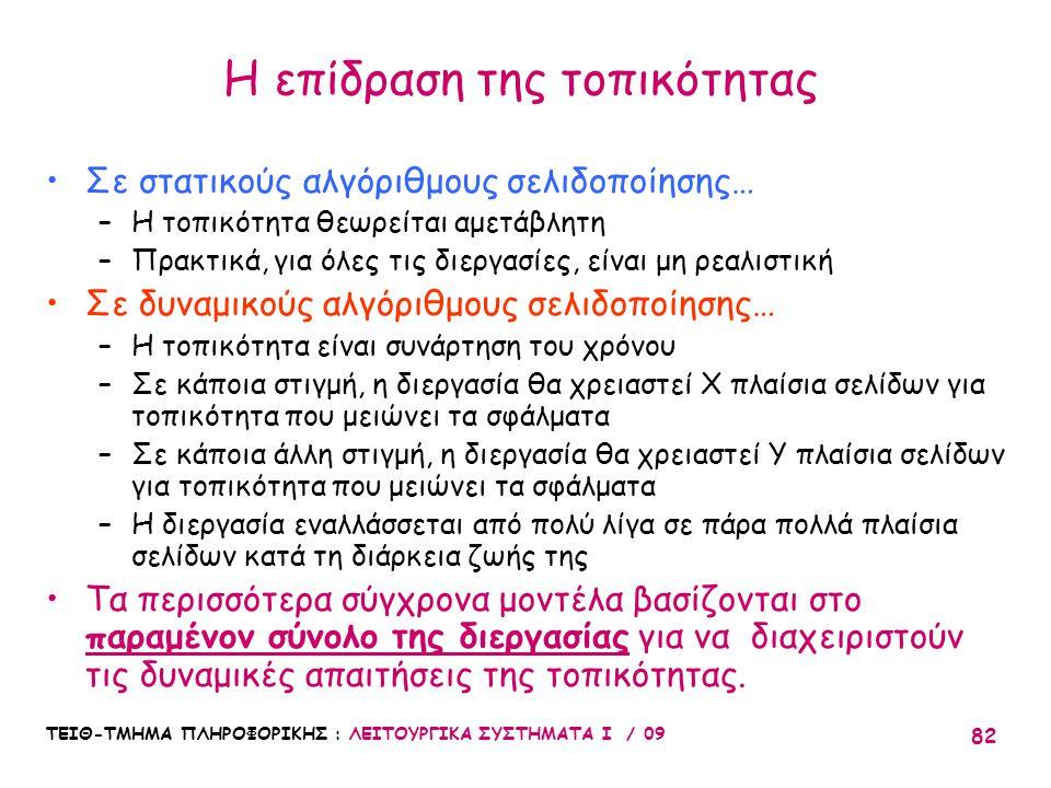 ΤΕΙΘ-ΤΜΗΜΑ ΠΛΗΡΟΦΟΡΙΚΗΣ : ΛΕΙΤΟΥΡΓΙΚΑ ΣΥΣΤΗΜΑΤΑ Ι / 09 82 Η επίδραση της τοπικότητας •Σε στατικούς αλγόριθμους σελιδοποίησης… –Η τοπικότητα θεωρείται αμετάβλητη –Πρακτικά, για όλες τις διεργασίες, είναι μη ρεαλιστική •Σε δυναμικούς αλγόριθμους σελιδοποίησης… –Η τοπικότητα είναι συνάρτηση του χρόνου –Σε κάποια στιγμή, η διεργασία θα χρειαστεί X πλαίσια σελίδων για τοπικότητα που μειώνει τα σφάλματα –Σε κάποια άλλη στιγμή, η διεργασία θα χρειαστεί Υ πλαίσια σελίδων για τοπικότητα που μειώνει τα σφάλματα –Η διεργασία εναλλάσσεται από πολύ λίγα σε πάρα πολλά πλαίσια σελίδων κατά τη διάρκεια ζωής της •Τα περισσότερα σύγχρονα μοντέλα βασίζονται στο παραμένον σύνολο της διεργασίας για να διαχειριστούν τις δυναμικές απαιτήσεις της τοπικότητας.