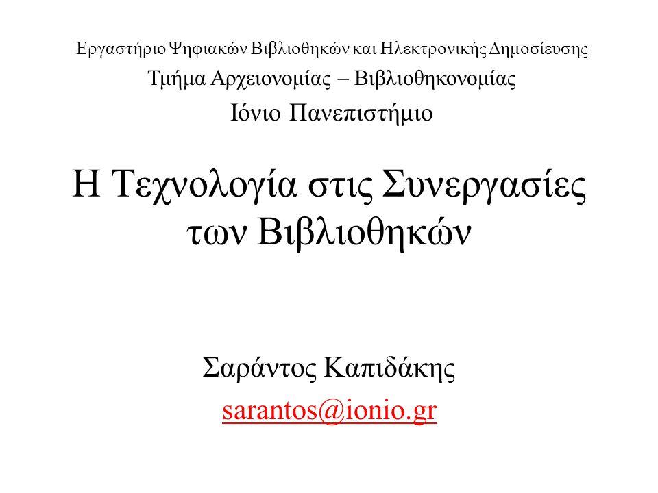 Η Τεχνολογία στις Συνεργασίες των Βιβλιοθηκών Σαράντος Καπιδάκης sarantos@ionio.gr Εργαστήριο Ψηφιακών Βιβλιοθηκών και Ηλεκτρονικής Δημοσίευσης Τμήμα