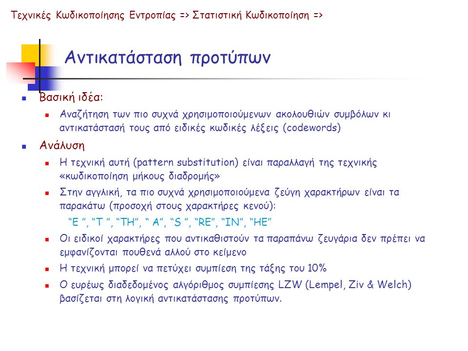 Αντικατάσταση προτύπων  Βασική ιδέα:  Αναζήτηση των πιο συχνά χρησιμοποιούμενων ακολουθιών συμβόλων κι αντικατάστασή τους από ειδικές κωδικές λέξεις (codewords)  Ανάλυση  Η τεχνική αυτή (pattern substitution) είναι παραλλαγή της τεχνικής «κωδικοποίηση μήκους διαδρομής»  Στην αγγλική, τα πιο συχνά χρησιμοποιούμενα ζεύγη χαρακτήρων είναι τα παρακάτω (προσοχή στους χαρακτήρες κενού): E , T , TH , A , S , RE , IN , HE  Οι ειδικοί χαρακτήρες που αντικαθιστούν τα παραπάνω ζευγάρια δεν πρέπει να εμφανίζονται πουθενά αλλού στο κείμενο  Η τεχνική μπορεί να πετύχει συμπίεση της τάξης του 10%  Ο ευρέως διαδεδομένος αλγόριθμος συμπίεσης LZW (Lempel, Ziv & Welch) βασίζεται στη λογική αντικατάστασης προτύπων.