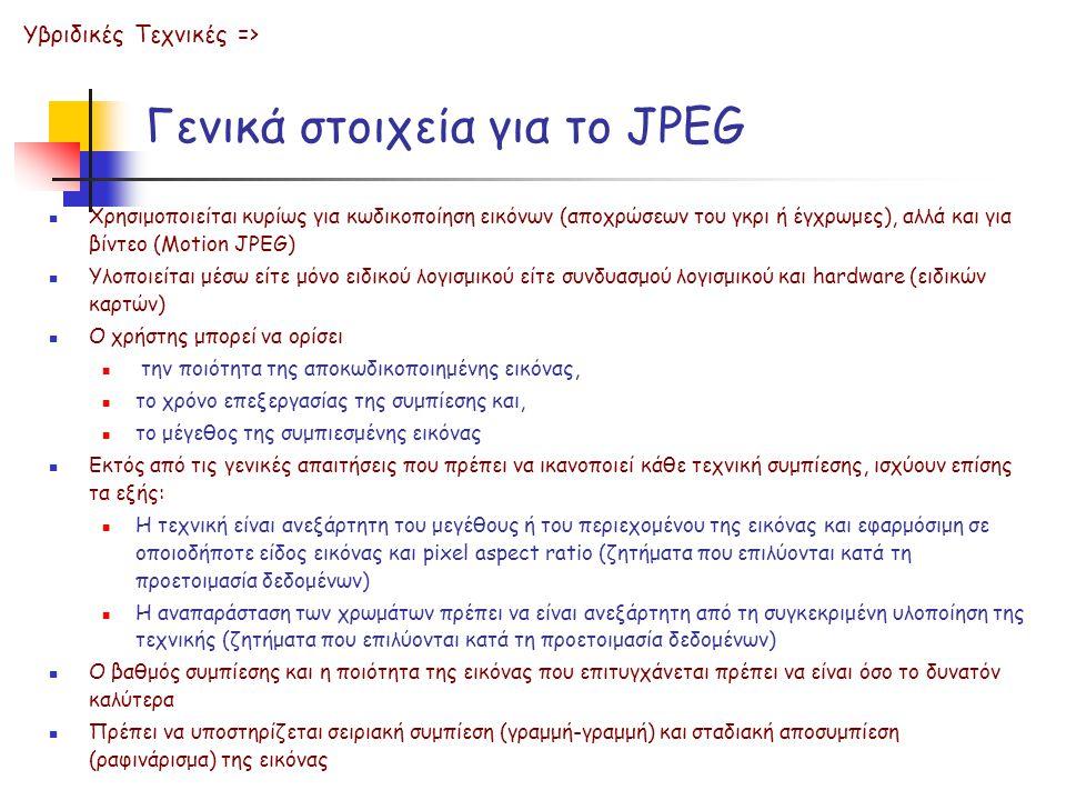 Γενικά στοιχεία για το JPEG  Χρησιμοποιείται κυρίως για κωδικοποίηση εικόνων (αποχρώσεων του γκρι ή έγχρωμες), αλλά και για βίντεο (Motion JPEG)  Υλοποιείται μέσω είτε μόνο ειδικού λογισμικού είτε συνδυασμού λογισμικού και hardware (ειδικών καρτών)  Ο χρήστης μπορεί να ορίσει  την ποιότητα της αποκωδικοποιημένης εικόνας,  το χρόνο επεξεργασίας της συμπίεσης και,  το μέγεθος της συμπιεσμένης εικόνας  Εκτός από τις γενικές απαιτήσεις που πρέπει να ικανοποιεί κάθε τεχνική συμπίεσης, ισχύουν επίσης τα εξής:  Η τεχνική είναι ανεξάρτητη του μεγέθους ή του περιεχομένου της εικόνας και εφαρμόσιμη σε οποιοδήποτε είδος εικόνας και pixel aspect ratio (ζητήματα που επιλύονται κατά τη προετοιμασία δεδομένων)  Η αναπαράσταση των χρωμάτων πρέπει να είναι ανεξάρτητη από τη συγκεκριμένη υλοποίηση της τεχνικής (ζητήματα που επιλύονται κατά τη προετοιμασία δεδομένων)  Ο βαθμός συμπίεσης και η ποιότητα της εικόνας που επιτυγχάνεται πρέπει να είναι όσο το δυνατόν καλύτερα  Πρέπει να υποστηρίζεται σειριακή συμπίεση (γραμμή-γραμμή) και σταδιακή αποσυμπίεση (ραφινάρισμα) της εικόνας Υβριδικές Τεχνικές =>