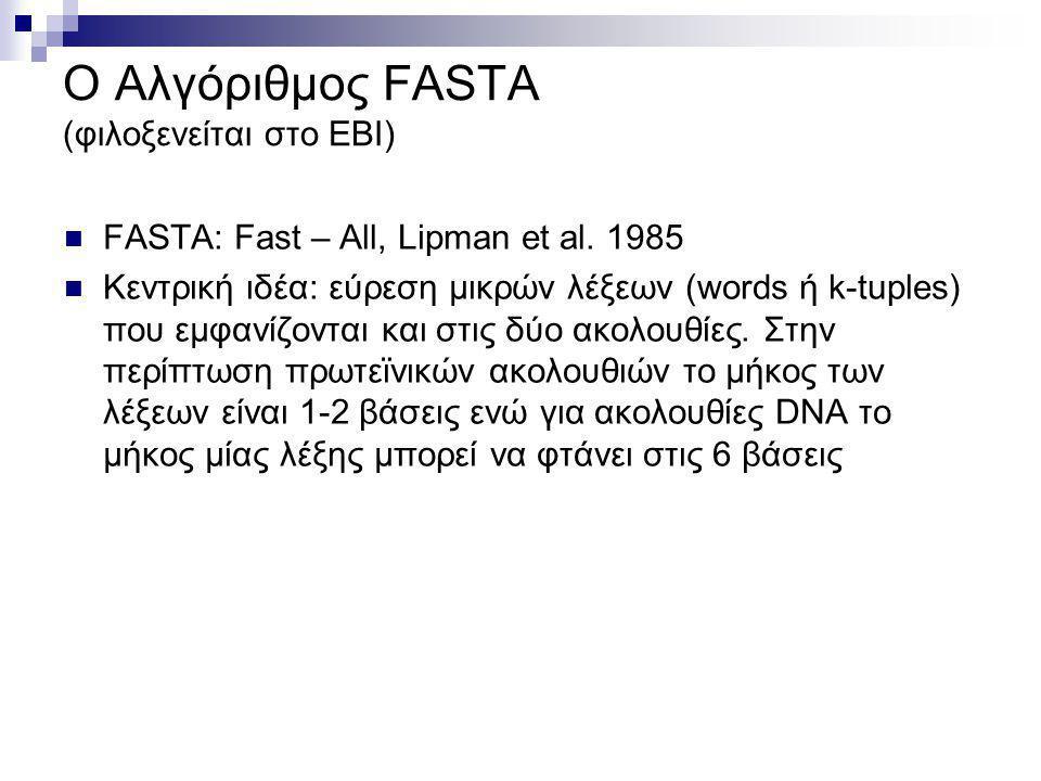 O Αλγόριθμος FASTA (φιλοξενείται στο ΕΒΙ)  FASTΑ: Fast – All, Lipman et al. 1985  Κεντρική ιδέα: εύρεση μικρών λέξεων (words ή k-tuples) που εμφανίζ