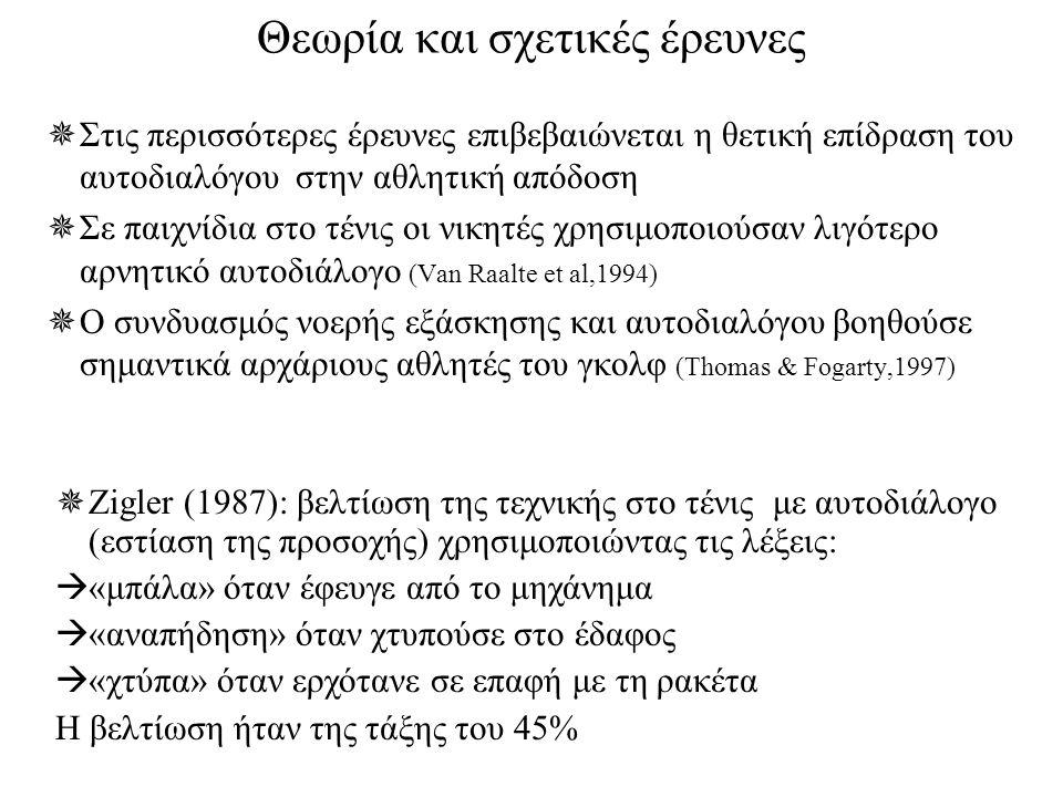 Θεωρία και σχετικές έρευνες  Στις περισσότερες έρευνες επιβεβαιώνεται η θετική επίδραση του αυτοδιαλόγου στην αθλητική απόδοση  Σε παιχνίδια στο τένις οι νικητές χρησιμοποιούσαν λιγότερο αρνητικό αυτοδιάλογο (Van Raalte et al,1994)  Ο συνδυασμός νοερής εξάσκησης και αυτοδιαλόγου βοηθούσε σημαντικά αρχάριους αθλητές του γκολφ (Thomas & Fogarty,1997)  Zigler (1987): βελτίωση της τεχνικής στο τένις με αυτοδιάλογο (εστίαση της προσοχής) χρησιμοποιώντας τις λέξεις:  «μπάλα» όταν έφευγε από το μηχάνημα  «αναπήδηση» όταν χτυπούσε στο έδαφος  «χτύπα» όταν ερχότανε σε επαφή με τη ρακέτα Η βελτίωση ήταν της τάξης του 45%