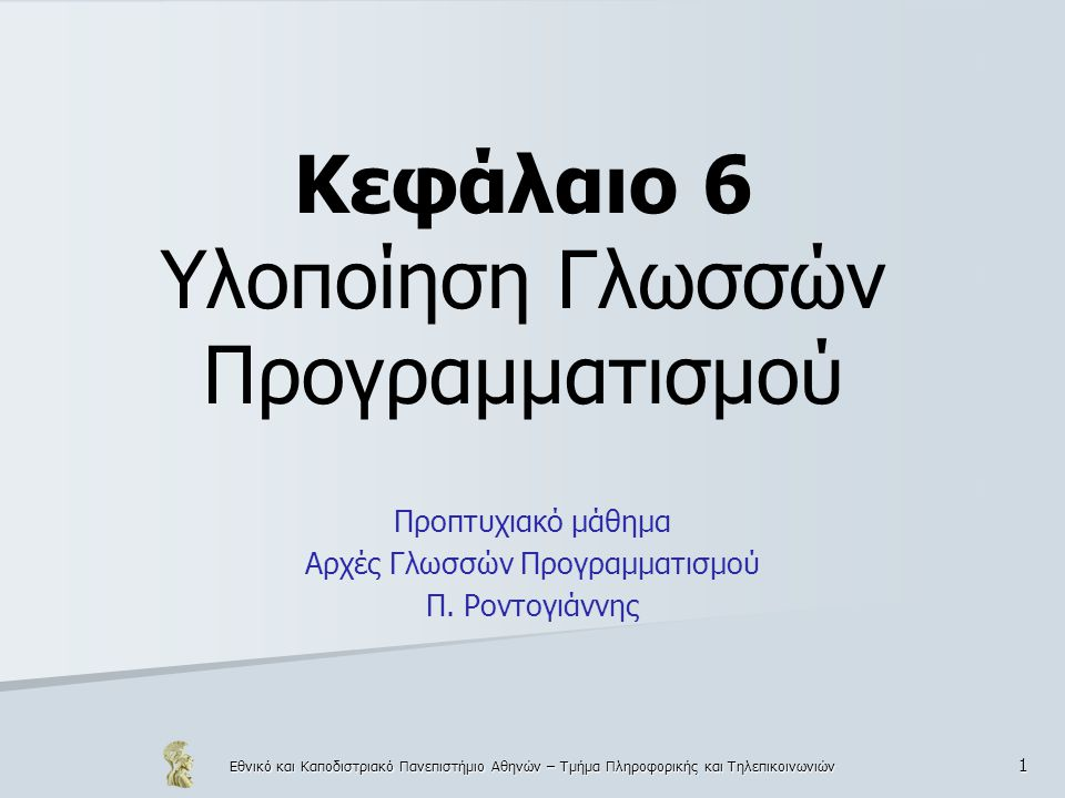 Εθνικό και Καποδιστριακό Πανεπιστήμιο Αθηνών – Τμήμα Πληροφορικής και Τηλεπικοινωνιών 1 Κεφάλαιο 6 Υλοποίηση Γλωσσών Προγραμματισμού Προπτυχιακό μάθημα Αρχές Γλωσσών Προγραμματισμού Π.