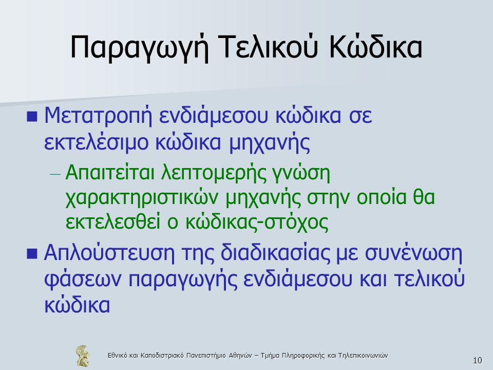 Εθνικό και Καποδιστριακό Πανεπιστήμιο Αθηνών – Τμήμα Πληροφορικής και Τηλεπικοινωνιών 10 Παραγωγή Τελικού Κώδικα  Μετατροπή ενδιάμεσου κώδικα σε εκτελέσιμο κώδικα μηχανής – Απαιτείται λεπτομερής γνώση χαρακτηριστικών μηχανής στην οποία θα εκτελεσθεί ο κώδικας-στόχος  Απλούστευση της διαδικασίας με συνένωση φάσεων παραγωγής ενδιάμεσου και τελικού κώδικα