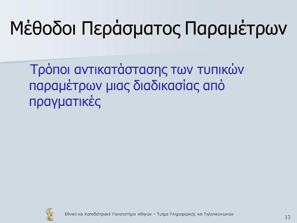 Εθνικό και Καποδιστριακό Πανεπιστήμιο Αθηνών – Τμήμα Πληροφορικής και Τηλεπικοινωνιών 13 Μέθοδοι Περάσματος Παραμέτρων Τρόποι αντικατάστασης των τυπικών παραμέτρων μιας διαδικασίας από πραγματικές