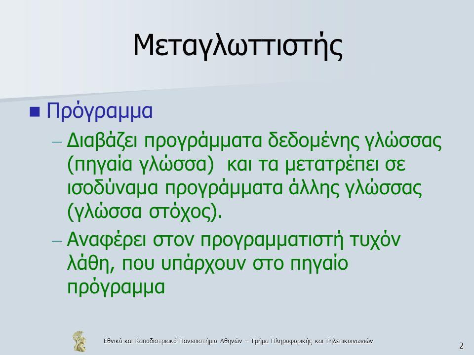 Εθνικό και Καποδιστριακό Πανεπιστήμιο Αθηνών – Τμήμα Πληροφορικής και Τηλεπικοινωνιών 2 Μεταγλωττιστής  Πρόγραμμα – Διαβάζει προγράμματα δεδομένης γλώσσας (πηγαία γλώσσα) και τα μετατρέπει σε ισοδύναμα προγράμματα άλλης γλώσσας (γλώσσα στόχος).