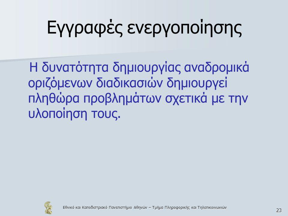Εθνικό και Καποδιστριακό Πανεπιστήμιο Αθηνών – Τμήμα Πληροφορικής και Τηλεπικοινωνιών 23 Εγγραφές ενεργοποίησης Η δυνατότητα δημιουργίας αναδρομικά οριζόμενων διαδικασιών δημιουργεί πληθώρα προβλημάτων σχετικά με την υλοποίηση τους.