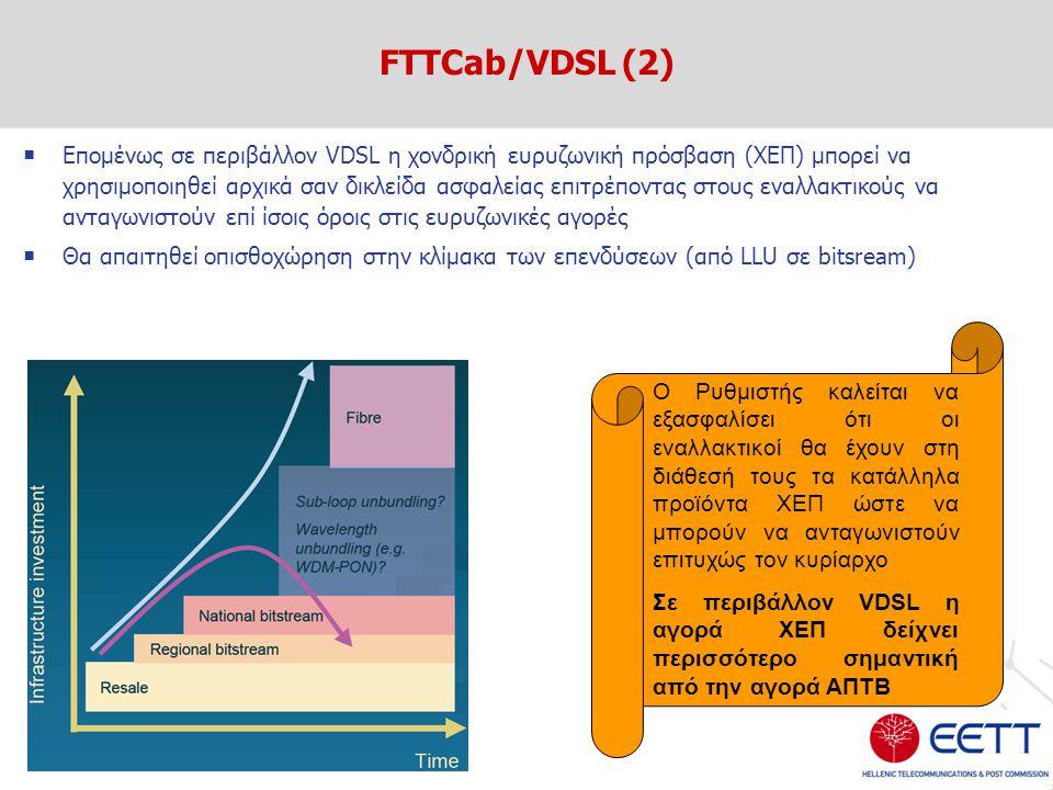  Επομένως σε περιβάλλον VDSL η χονδρική ευρυζωνική πρόσβαση (ΧΕΠ) μπορεί να χρησιμοποιηθεί αρχικά σαν δικλείδα ασφαλείας επιτρέποντας στους εναλλακτικούς να ανταγωνιστούν επί ίσοις όροις στις ευρυζωνικές αγορές  Θα απαιτηθεί οπισθοχώρηση στην κλίμακα των επενδύσεων (από LLU σε bitsream) FTTCab/VDSL (2) Ο Ρυθμιστής καλείται να εξασφαλίσει ότι οι εναλλακτικοί θα έχουν στη διάθεσή τους τα κατάλληλα προϊόντα ΧΕΠ ώστε να μπορούν να ανταγωνιστούν επιτυχώς τον κυρίαρχο Σε περιβάλλον VDSL η αγορά ΧΕΠ δείχνει περισσότερο σημαντική από την αγορά ΑΠΤΒ