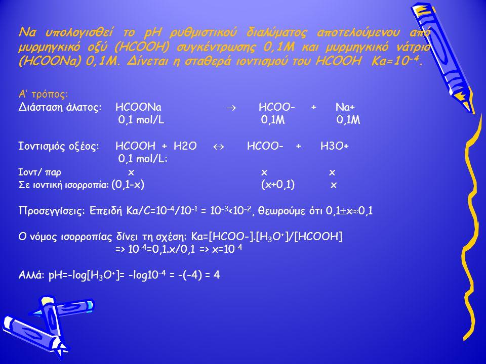 Να υπολογισθεί το pH ρυθμιστικού διαλύματος αποτελούμενου από μυρμηγκικό οξύ (HCOOH) συγκέντρωσης 0,1Μ και μυρμηγκικό νάτριο (HCOONa) 0,1Μ. Δίνεται η