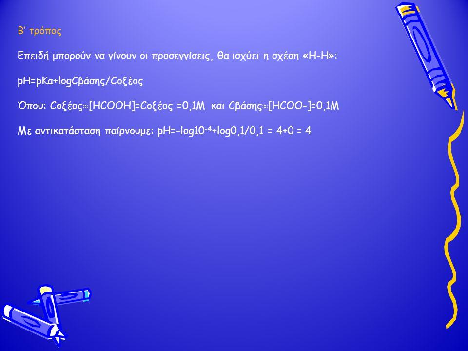 Β' τρόπος Επειδή μπορούν να γίνουν οι προσεγγίσεις, θα ισχύει η σχέση «Η-Η»: pH=pKa+logCβάσης/Cοξέος Όπου: Cοξέος  [ΗCOOH]=Cοξέος =0,1Μ και Cβάσης 