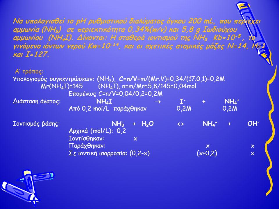 Να υπολογισθεί το pH ρυθμιστικού διαλύματος όγκου 200 mL, που περιέχει αμμωνία (ΝΗ 3 ) σε περιεκτικότητα 0,34%(w/v) και 5,8 g Ιωδιούχου αμμωνίου (ΝΗ 4