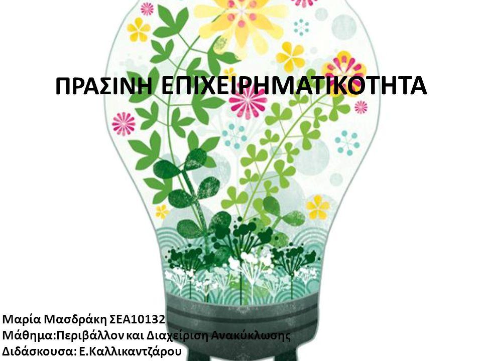 ΠΡΑΣΙΝΗ ΕΠΙΧΕΙΡΗΜΑΤΙΚΟΤΗΤΑ Μαρία Μασδράκη ΣΕΑ10132 Μάθημα:Περιβάλλον και Διαχείριση Ανακύκλωσης Διδάσκουσα: Ε.Καλλικαντζάρου