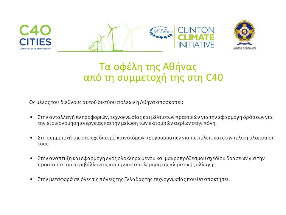 Τα οφέλη της Αθήνας από τη συμμετοχή της στη C40 Ως μέλος του διεθνούς αυτού δικτύου πόλεων η Αθήνα αποσκοπεί: •Στην ανταλλαγή πληροφοριών, τεχνογνωσίας και βέλτιστων πρακτικών για την εφαρμογή δράσεων για την εξοικονόμηση ενέργειας και την μείωση των εκπομπών αερίων στην πόλη.