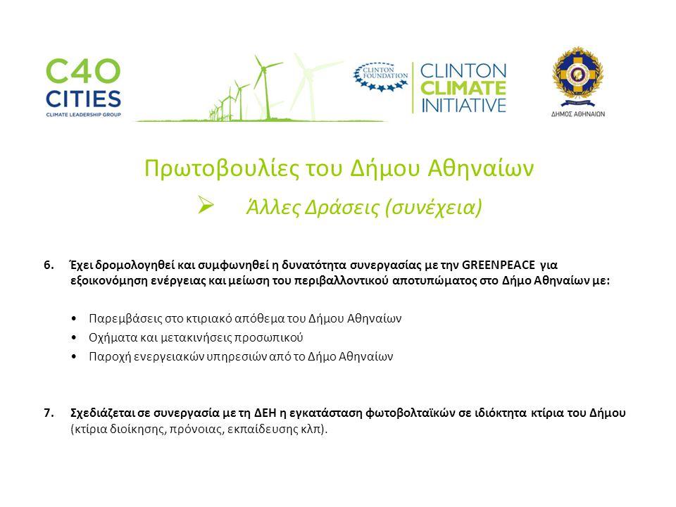Πρωτοβουλίες του Δήμου Αθηναίων  Άλλες Δράσεις (συνέχεια) 6.Έχει δρομολογηθεί και συμφωνηθεί η δυνατότητα συνεργασίας με την GREENPEACE για εξοικονόμηση ενέργειας και μείωση του περιβαλλοντικού αποτυπώματος στο Δήμο Αθηναίων με: •Παρεμβάσεις στο κτιριακό απόθεμα του Δήμου Αθηναίων •Οχήματα και μετακινήσεις προσωπικού •Παροχή ενεργειακών υπηρεσιών από το Δήμο Αθηναίων 7.Σχεδιάζεται σε συνεργασία με τη ΔΕΗ η εγκατάσταση φωτοβολταϊκών σε ιδιόκτητα κτίρια του Δήμου (κτίρια διοίκησης, πρόνοιας, εκπαίδευσης κλπ).