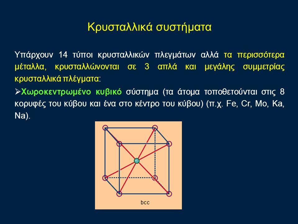 Υπάρχουν 14 τύποι κρυσταλλικών πλεγμάτων αλλά τα περισσότερα μέταλλα, κρυσταλλώνονται σε 3 απλά και μεγάλης συμμετρίας κρυσταλλικά πλέγματα:  Χωροκεντρωμένο κυβικό σύστημα (τα άτομα τοποθετούνται στις 8 κορυφές του κύβου και ένα στο κέντρο του κύβου) (π.χ.