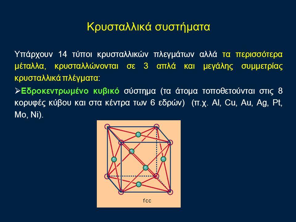 Υπάρχουν 14 τύποι κρυσταλλικών πλεγμάτων αλλά τα περισσότερα μέταλλα, κρυσταλλώνονται σε 3 απλά και μεγάλης συμμετρίας κρυσταλλικά πλέγματα:  Εδρoκεντρωμένο κυβικό σύστημα (τα άτομα τοποθετούνται στις 8 κορυφές κύβου και στα κέντρα των 6 εδρών) (π.χ.