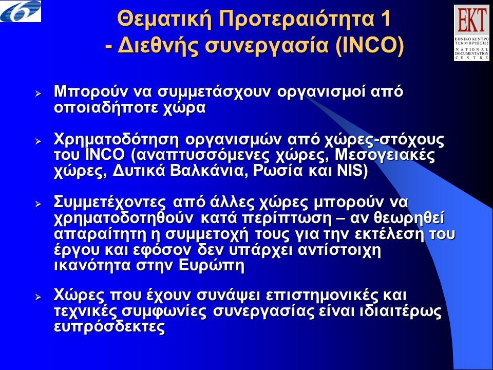 Θεματική Προτεραιότητα 1 - Διεθνής συνεργασία (INCO)  Μπορούν να συμμετάσχουν οργανισμοί από οποιαδήποτε χώρα  Χρηματοδότηση οργανισμών από χώρες-στόχους του INCO (αναπτυσσόμενες χώρες, Μεσογειακές χώρες, Δυτικά Βαλκάνια, Ρωσία και NIS)  Συμμετέχοντες από άλλες χώρες μπορούν να χρηματοδοτηθούν κατά περίπτωση – αν θεωρηθεί απαραίτητη η συμμετοχή τους για την εκτέλεση του έργου και εφόσον δεν υπάρχει αντίστοιχη ικανότητα στην Ευρώπη  Χώρες που έχουν συνάψει επιστημονικές και τεχνικές συμφωνίες συνεργασίας είναι ιδιαιτέρως ευπρόσδεκτες