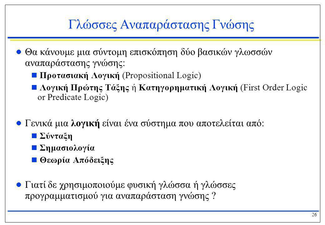 26 Γλώσσες Αναπαράστασης Γνώσης  Θα κάνουμε μια σύντομη επισκόπηση δύο βασικών γλωσσών αναπαράστασης γνώσης:  Προτασιακή Λογική (Propositional Logic