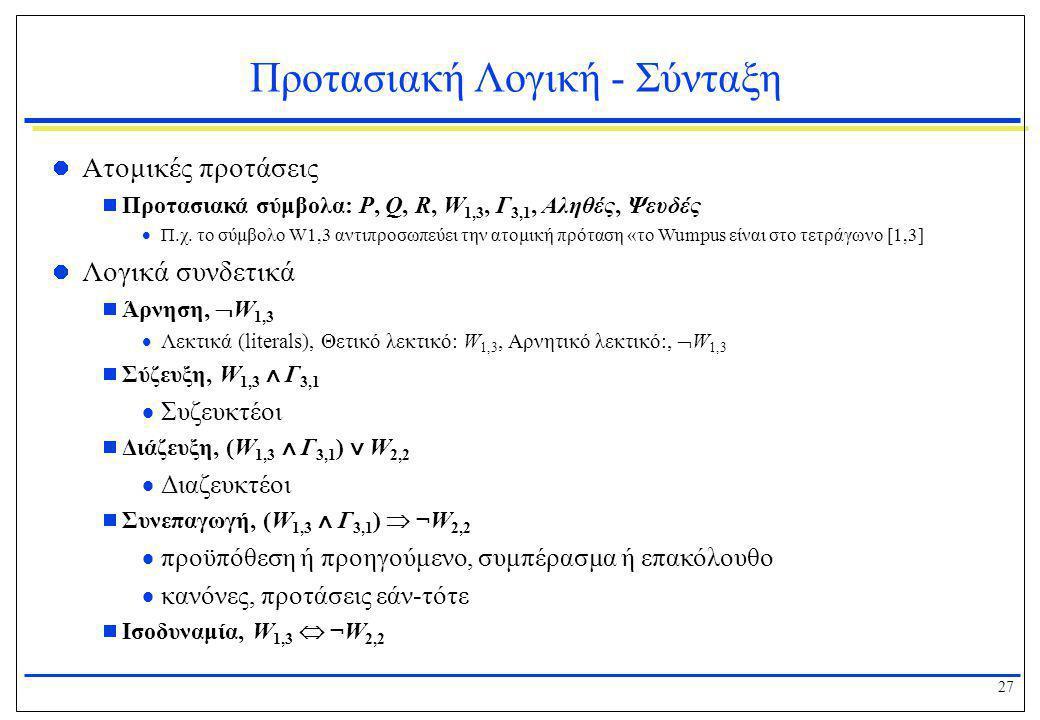 27 Προτασιακή Λογική - Σύνταξη  Ατομικές προτάσεις  Προτασιακά σύμβολα: P, Q, R, W 1,3, Γ 3,1, Αληθές, Ψευδές  Π.χ. το σύμβολο W1,3 αντιπροσωπεύει