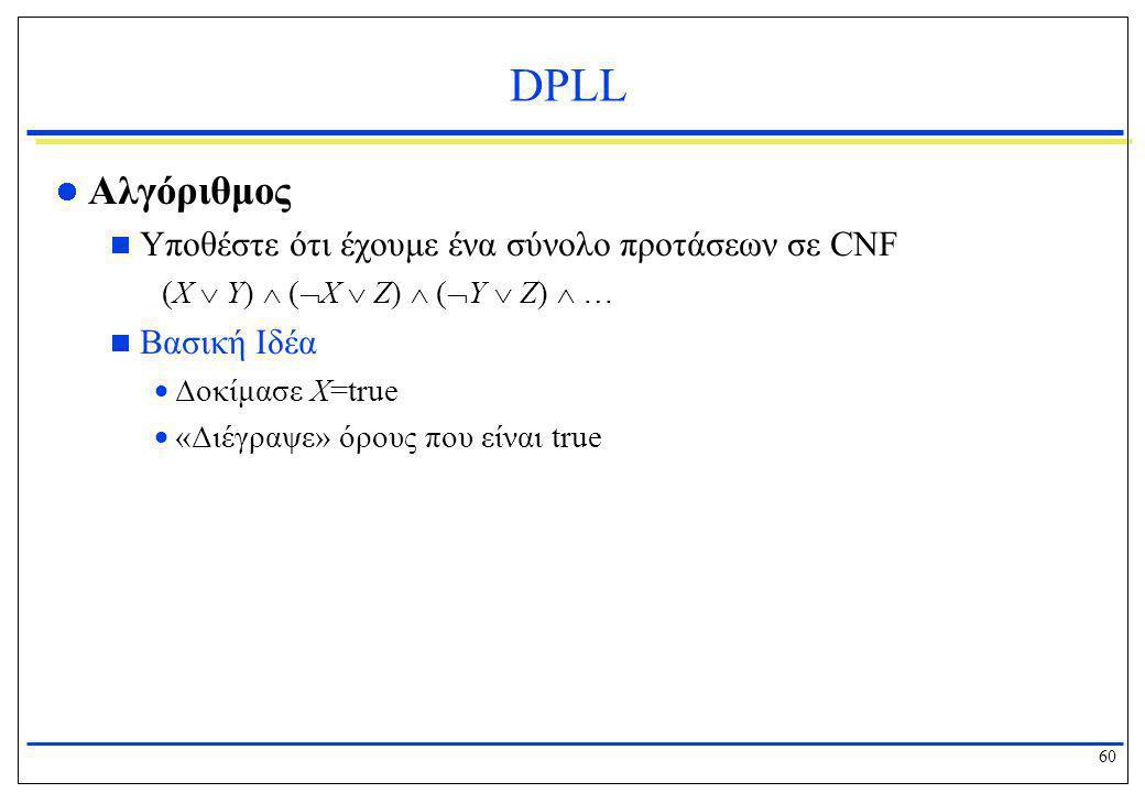 60 DPLL  Αλγόριθμος  Υποθέστε ότι έχουμε ένα σύνολο προτάσεων σε CNF (X  Y)  (  X  Z)  (  Y  Z)  …  Βασική Ιδέα  Δοκίμασε X=true  «Διέγρα