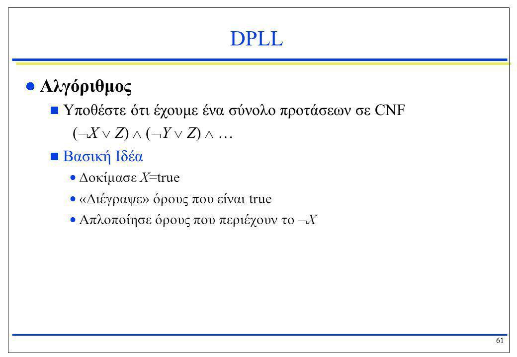 61 DPLL  Αλγόριθμος  Υποθέστε ότι έχουμε ένα σύνολο προτάσεων σε CNF (  X  Z)  (  Y  Z)  …  Βασική Ιδέα  Δοκίμασε X=true  «Διέγραψε» όρους