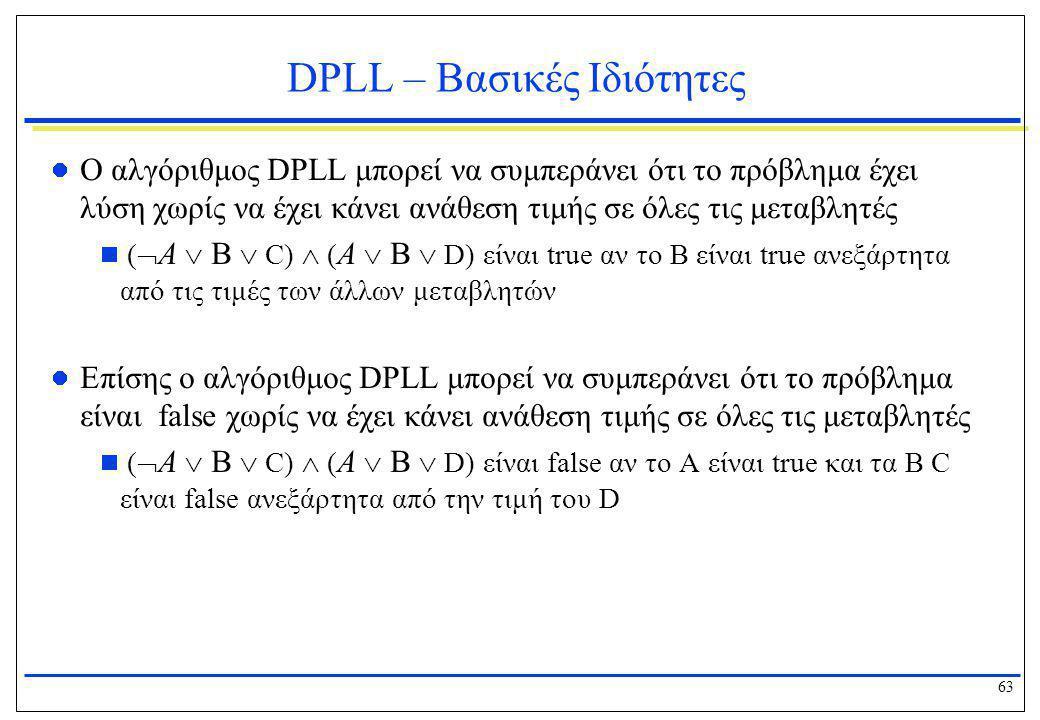 63 DPLL – Βασικές Ιδιότητες  Ο αλγόριθμος DPLL μπορεί να συμπεράνει ότι το πρόβλημα έχει λύση χωρίς να έχει κάνει ανάθεση τιμής σε όλες τις μεταβλητέ