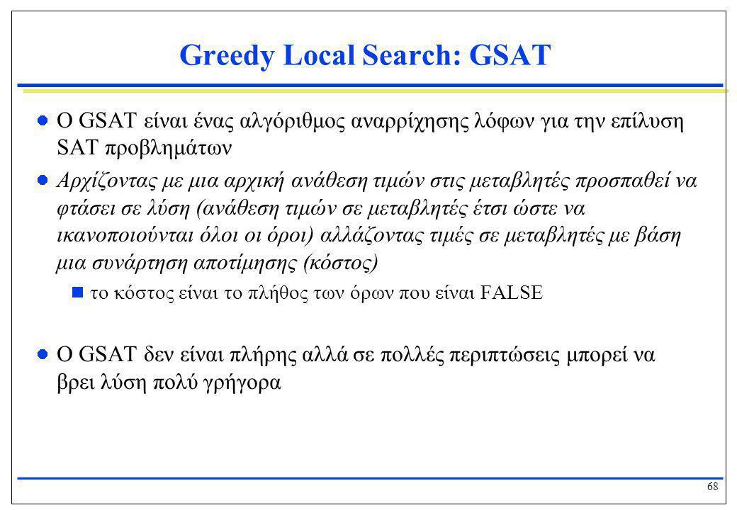 68 Greedy Local Search: GSAT  Ο GSAT είναι ένας αλγόριθμος αναρρίχησης λόφων για την επίλυση SAT προβλημάτων  Αρχίζοντας με μια αρχική ανάθεση τιμών