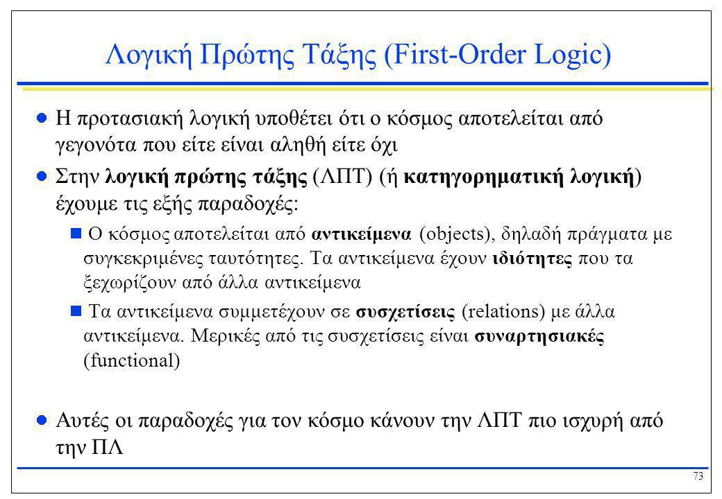 73 Λογική Πρώτης Τάξης (First-Order Logic)  Η προτασιακή λογική υποθέτει ότι ο κόσμος αποτελείται από γεγονότα που είτε είναι αληθή είτε όχι  Στην λ