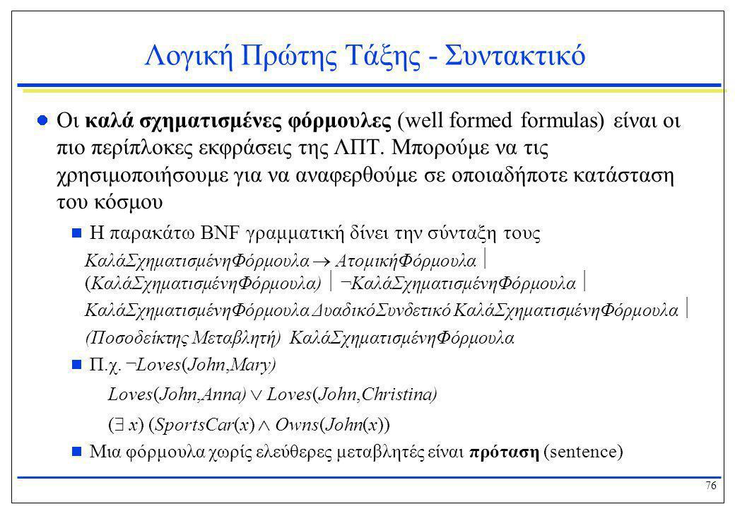 76 Λογική Πρώτης Τάξης - Συντακτικό  Οι καλά σχηματισμένες φόρμουλες (well formed formulas) είναι οι πιο περίπλοκες εκφράσεις της ΛΠΤ. Μπορούμε να τι