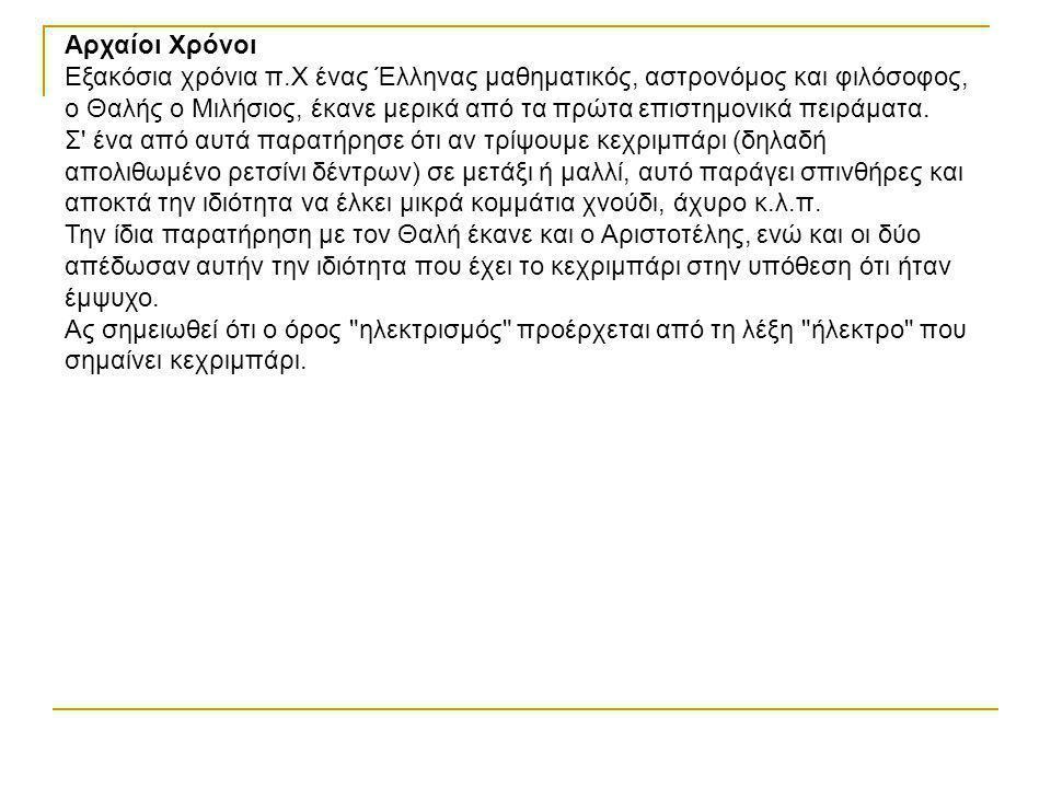 Αρχαίοι Χρόνοι Εξακόσια χρόνια π.Χ ένας Έλληνας μαθηματικός, αστρονόμος και φιλόσοφος, ο Θαλής ο Μιλήσιος, έκανε μερικά από τα πρώτα επιστημονικά πειράματα.