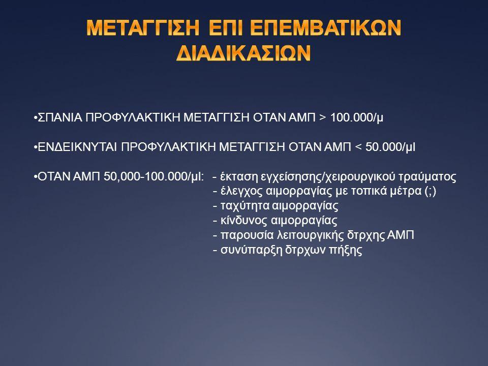 •ΣΠΑΝΙΑ ΠΡΟΦΥΛΑΚΤΙΚΗ ΜΕΤΑΓΓΙΣΗ ΟΤΑΝ ΑΜΠ > 100.000/μ •ΕΝΔΕΙΚΝΥΤΑΙ ΠΡΟΦΥΛΑΚΤΙΚΗ ΜΕΤΑΓΓΙΣΗ ΟΤΑΝ ΑΜΠ < 50.000/μl •ΟΤΑΝ ΑΜΠ 50,000-100.000/μl: - έκταση εγχ