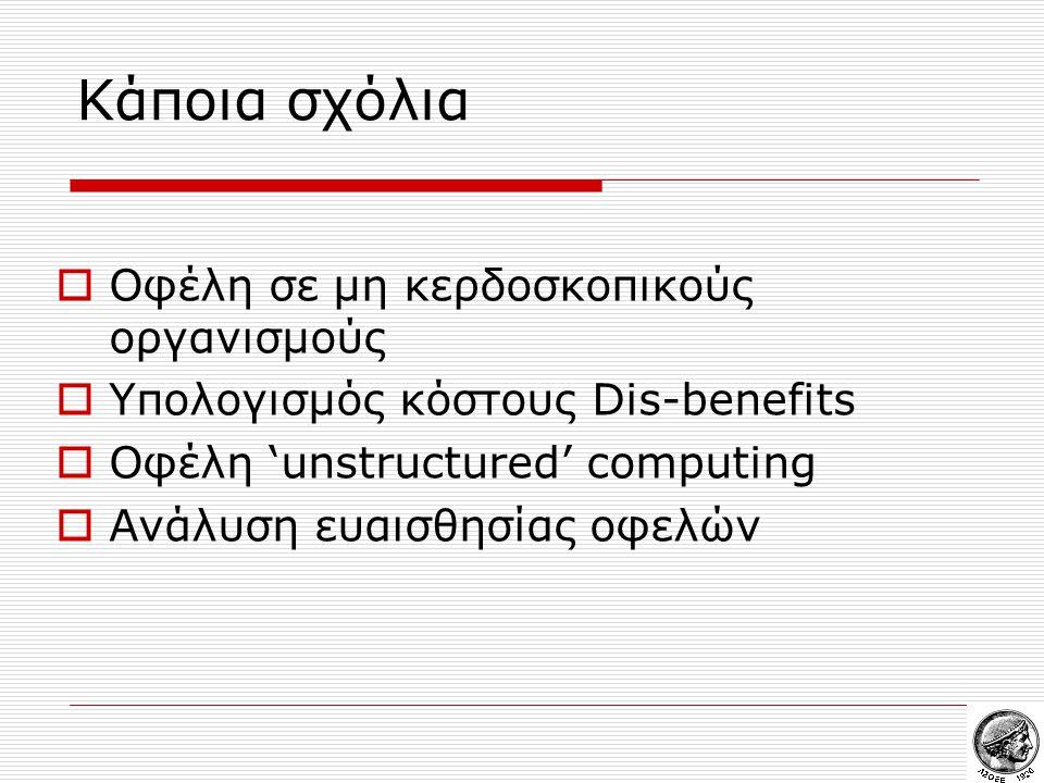 Κάποια σχόλια  Οφέλη σε μη κερδοσκοπικούς οργανισμούς  Υπολογισμός κόστους Dis-benefits  Οφέλη 'unstructured' computing  Ανάλυση ευαισθησίας οφελών