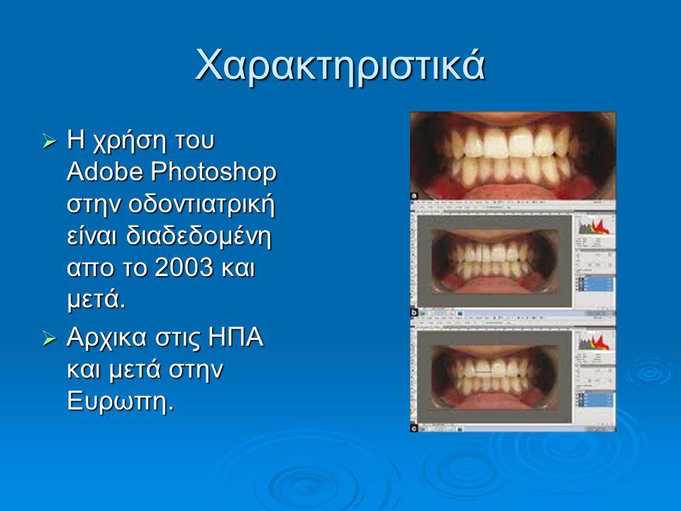 Χαρακτηριστικά  Η χρήση του Αdobe Ρhotoshop στην οδοντιατρική είναι διαδεδομένη απο το 2003 και μετά.