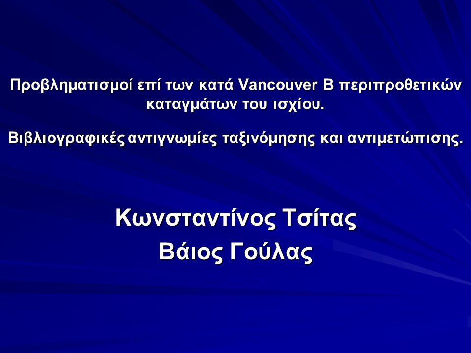 Προβληματισμοί επί των κατά Vancouver Β περιπροθετικών καταγμάτων του ισχίου. Βιβλιογραφικές αντιγνωμίες ταξινόμησης και αντιμετώπισης. Κωνσταντίνος Τ