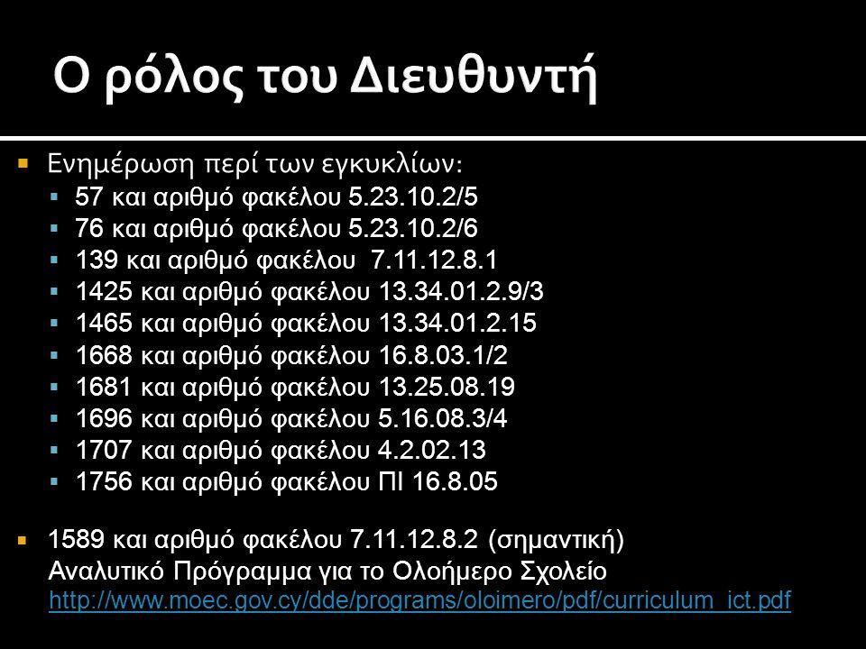  Ενημέρωση περί των εγκυκλίων:  57 και αριθμό φακέλου 5.23.10.2/5  76 και αριθμό φακέλου 5.23.10.2/6  139 και αριθμό φακέλου 7.11.12.8.1  1425 και αριθμό φακέλου 13.34.01.2.9/3  1465 και αριθμό φακέλου 13.34.01.2.15  1668 και αριθμό φακέλου 16.8.03.1/2  1681 και αριθμό φακέλου 13.25.08.19  1696 και αριθμό φακέλου 5.16.08.3/4  1707 και αριθμό φακέλου 4.2.02.13  1756 και αριθμό φακέλου ΠΙ 16.8.05  1589 και αριθμό φακέλου 7.11.12.8.2 (σημαντική) Αναλυτικό Πρόγραμμα για το Ολοήμερο Σχολείο http://www.moec.gov.cy/dde/programs/oloimero/pdf/curriculum_ict.pdf