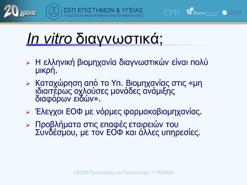ΣΕΠ ΕΠΙΣΤΗΜΩΝ & ΥΓΕΙΑΣ ΣΥΝΔΕΣΜΟΣ ΕΛΛΗΝΩΝ ΠΡΟΜΗΘΕΥΤΩΝ ΕΠΙΣΤΗΜΩΝ ΚΑΙ ΥΓΕΙΑΣ «ΕΟΦ-Προκλήσεις και Προοπτικές» 17/6/2006 In vitro διαγνωστικά;  Η ελληνική βιομηχανία διαγνωστικών είναι πολύ μικρή.