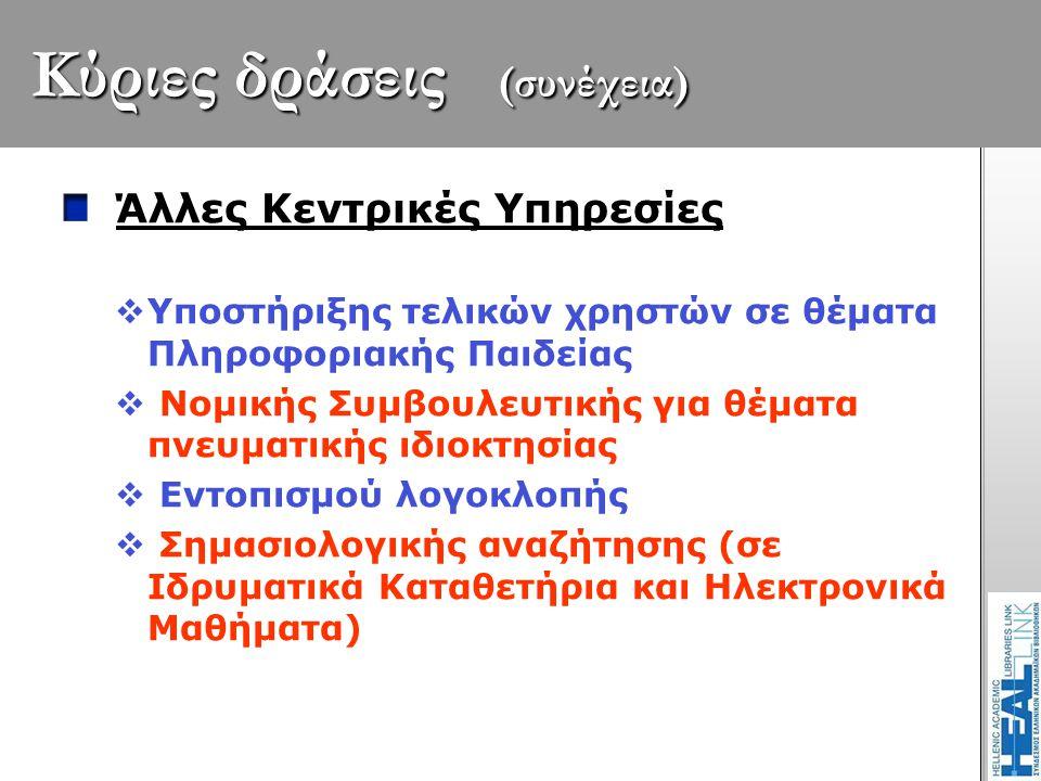 Κύριες δράσεις (συνέχεια) Άλλες Κεντρικές Υπηρεσίες  Υποστήριξης τελικών χρηστών σε θέματα Πληροφοριακής Παιδείας  Νομικής Συμβουλευτικής για θέματα