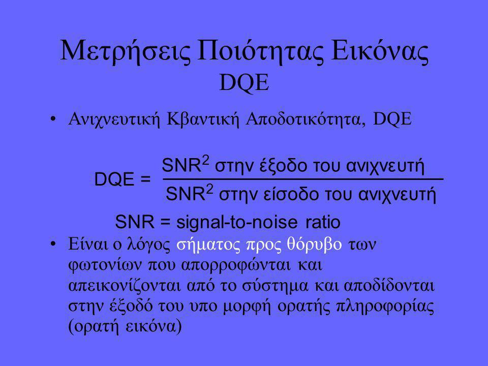 •Ανιχνευτική Κβαντική Αποδοτικότητα, DQE •Είναι ο λόγος σήματος προς θόρυβο των φωτονίων που απορροφώνται και απεικονίζονται από το σύστημα και αποδίδονται στην έξοδό του υπο μορφή ορατής πληροφορίας (ορατή εικόνα) Μετρήσεις Ποιότητας Εικόνας DQE DQE = SNR 2 στην έξοδο του ανιχνευτή SNR 2 στην είσοδο του ανιχνευτή SNR = signal-to-noise ratio