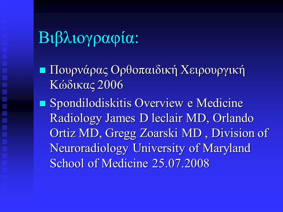 Βιβλιογραφία:  Πουρνάρας Ορθοπαιδική Χειρουργική Κώδικας 2006  Spondilodiskitis Overview e Medicine Radiology James D leclair MD, Orlando Ortiz MD,