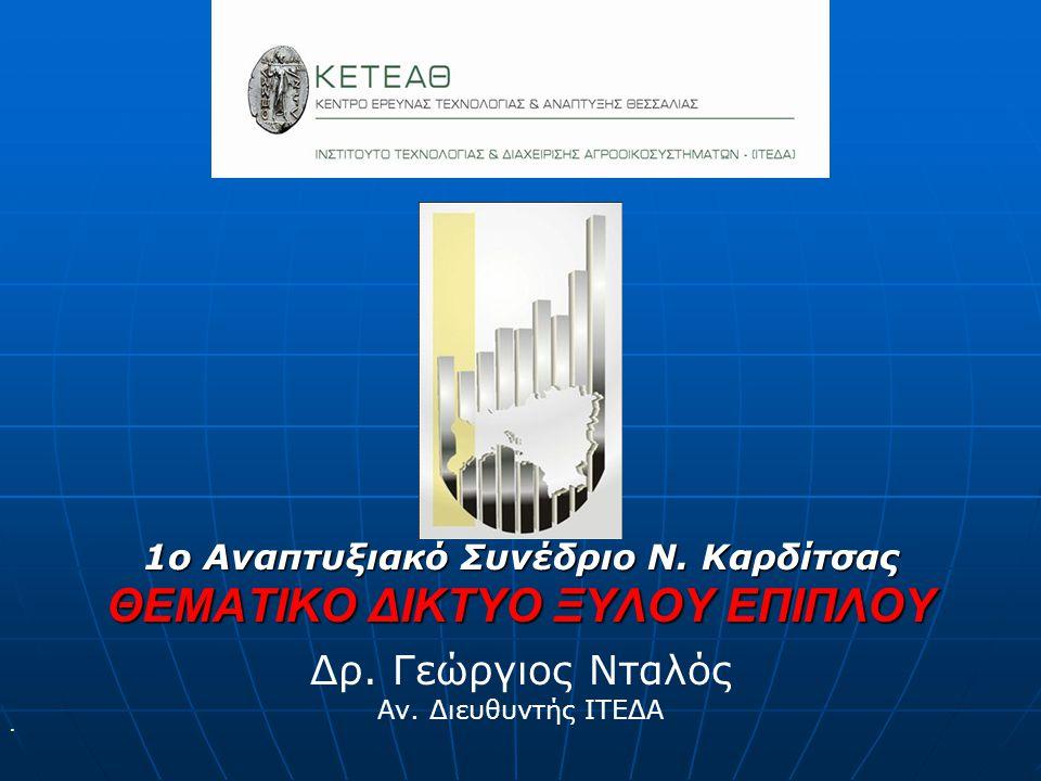 1ο Αναπτυξιακό Συνέδριο Ν. Καρδίτσας ΘΕΜΑΤΙΚΟ ΔΙΚΤΥΟ ΞΥΛΟΥ ΕΠΙΠΛΟΥ Δρ. Γεώργιος Νταλός Αν. Διευθυντής ΙΤΕΔΑ 