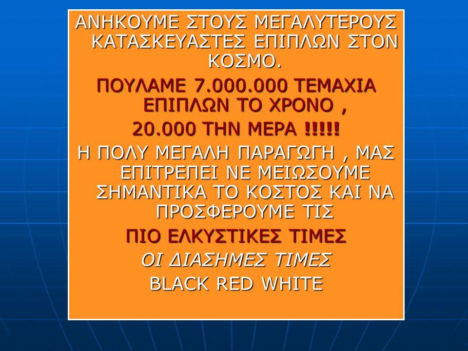ΑΝΗΚΟΥΜΕ ΣΤΟΥΣ ΜΕΓAΛΥΤΕΡΟΥΣ KΑΤΑΣΚΕΥΑΣΤΕΣ ΕΠΙΠΛΩΝ ΣΤΟΝ ΚΟΣΜΟ. ΠΟΥΛΑΜΕ 7.000.000 ΤΕΜΑΧΙΑ ΕΠΙΠΛΩΝ ΤΟ ΧΡΟΝΟ, 20.000 ΤΗΝ ΜΕΡΑ !!!!! Η ΠΟΛΥ ΜΕΓΑΛΗ ΠΑΡΑΓΩΓΗ