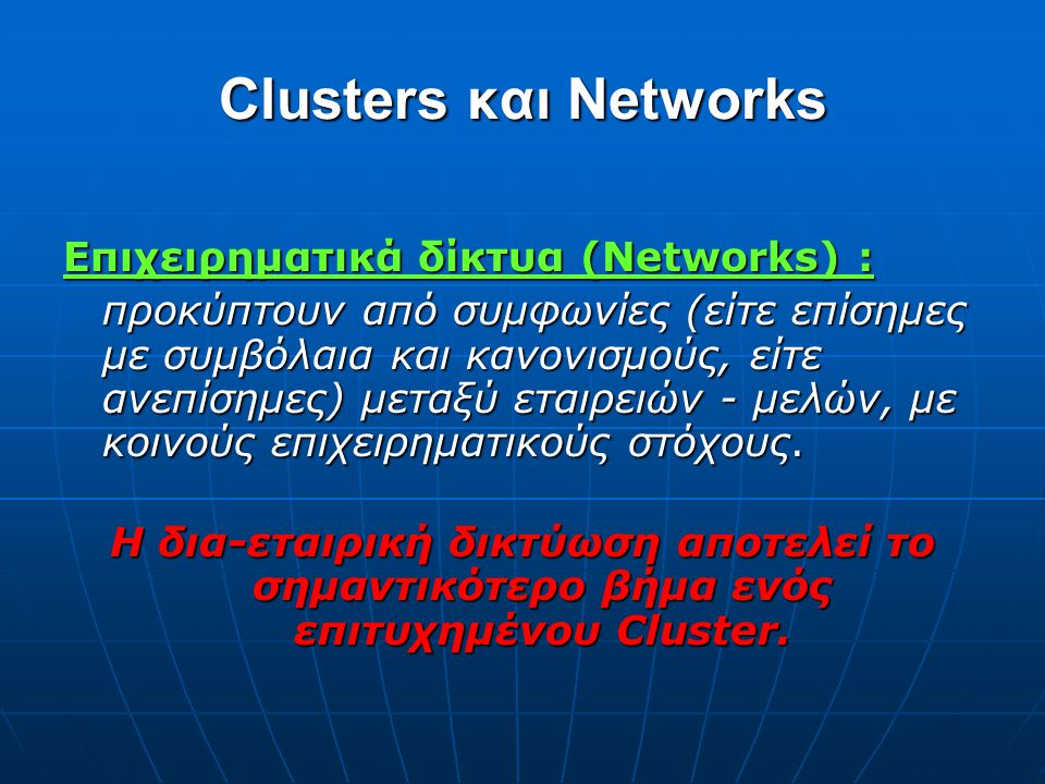 Clusters και Networks Επιχειρηματικά δίκτυα (Networks) : προκύπτουν από συμφωνίες (είτε επίσημες με συμβόλαια και κανονισμούς, είτε ανεπίσημες) μεταξύ