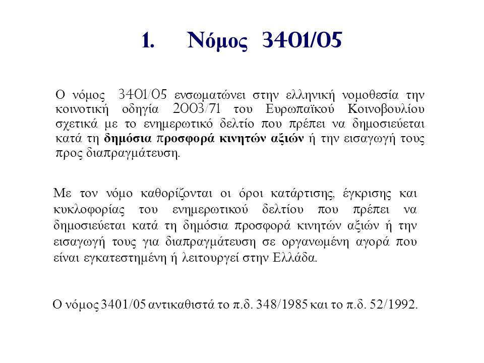 1.N όμος 3401/05 Ο νόμος 3401/05 ενσωματώνει στην ελληνική νομοθεσία την κοινοτική οδηγία 2003/71 του Ευρω π αϊκού Κοινοβουλίου σχετικά με το ενημερωτικό δελτίο π ου π ρέ π ει να δημοσιεύεται κατά τη δημόσια π ροσφορά κινητών αξιών ή την εισαγωγή τους π ρος δια π ραγμάτευση.