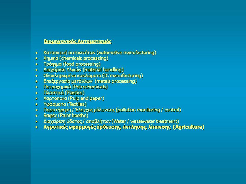 Βιομηχανικός Αυτοματισμός  Κατασκευή αυτοκινήτων (automotive manufacturing)  Χημικά (chemicals processing)  Τρόφιμα (food processing)  Διαχείριση Υλικών (material handling)  Ολοκληρωμένα κυκλώματα (IC manufacturing)  Επεξεργασία μετάλλων (metals processing)  Πετροχημικά (Petrochemicals)  Πλαστικά (Plastics)  Χαρτοποιία (Pulp and paper)  Υφάσματα (Textiles)  Παρατήρηση / Έλεγχος μόλυνσης (pollution monitoring / control)  Βαφές (Paint booths)  Διαχείριση ύδατος / αποβλήτων (Water / wastewater treatment)  Αγροτικές εφαρμογές άρδευσης, άντλησης, λίπανσης (Agriculture)