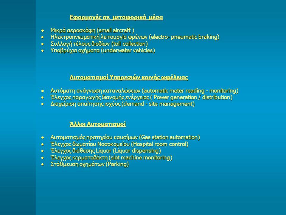 Εφαρμογές σε μεταφορικά μέσα  Μικρά αεροσκάφη (small aircraft )  Ηλεκτροπνευματική λειτουργία φρένων (electro- pneumatic braking)  Συλλογή τέλους διοδίων (toll collection)  Υποβρύχια οχήματα (underwater vehicles) Αυτοματισμοί Υπηρεσιών κοινής ωφέλειας  Αυτόματη ανάγνωση καταναλώσεων (automatic meter reading - monitoring)  Έλεγχος παραγωγής διανομής ενέργειας ( Power generation / distribution)  Διαχείριση απαίτησης ισχύος (demand - site management) Άλλοι Αυτοματισμοί  Αυτοματισμός πρατηρίου καυσίμων (Gas station automation)  Έλεγχος δωματίου Νοσοκομείου (Hospital room control)  Έλεγχος διάθεσης Liquor (Liquor dispensing)  Έλεγχος κερματοδέκτη (slot machine monitoring)  Στάθμευση οχημάτων (Parking)