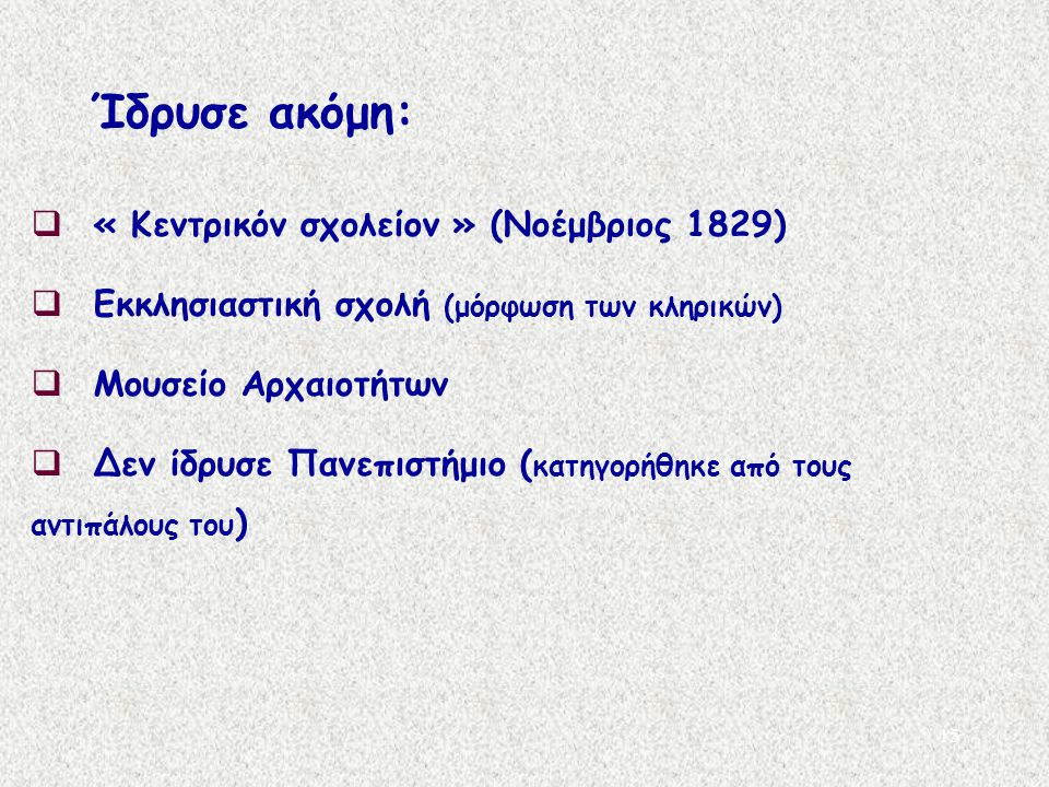 15  « Κεντρικόν σχολείον » (Νοέμβριος 1829)  Εκκλησιαστική σχολή (μόρφωση των κληρικών)  Μουσείο Αρχαιοτήτων  Δεν ίδρυσε Πανεπιστήμιο ( κατηγορήθη
