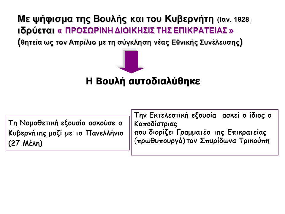 Με ψήφισμα της Βουλής και του Κυβερνήτη (Ιαν. 1828) ιδρύεται « ΠΡΟΣΩΡΙΝΗ ΔΙΟΙΚΗΣΙΣ ΤΗΣ ΕΠΙΚΡΑΤΕΙΑΣ » ( θητεία ως τον Απρίλιο με τη σύγκληση νέας Εθνικ